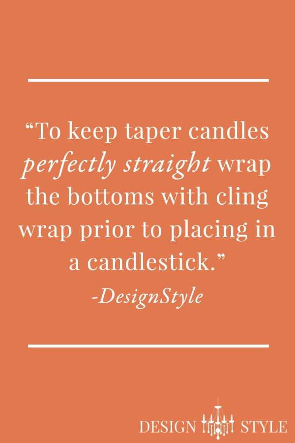 "Design Tip: ""To keep taper candles perfectly straight, wrap the bottoms with cling wrap prior to placing in a candlestick.""-DesignStyle"